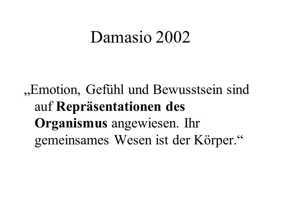 Damasio 2002 Emotion, Gefühl und Bewusstsein sind auf Repräsentationen des Organismus angewiesen.
