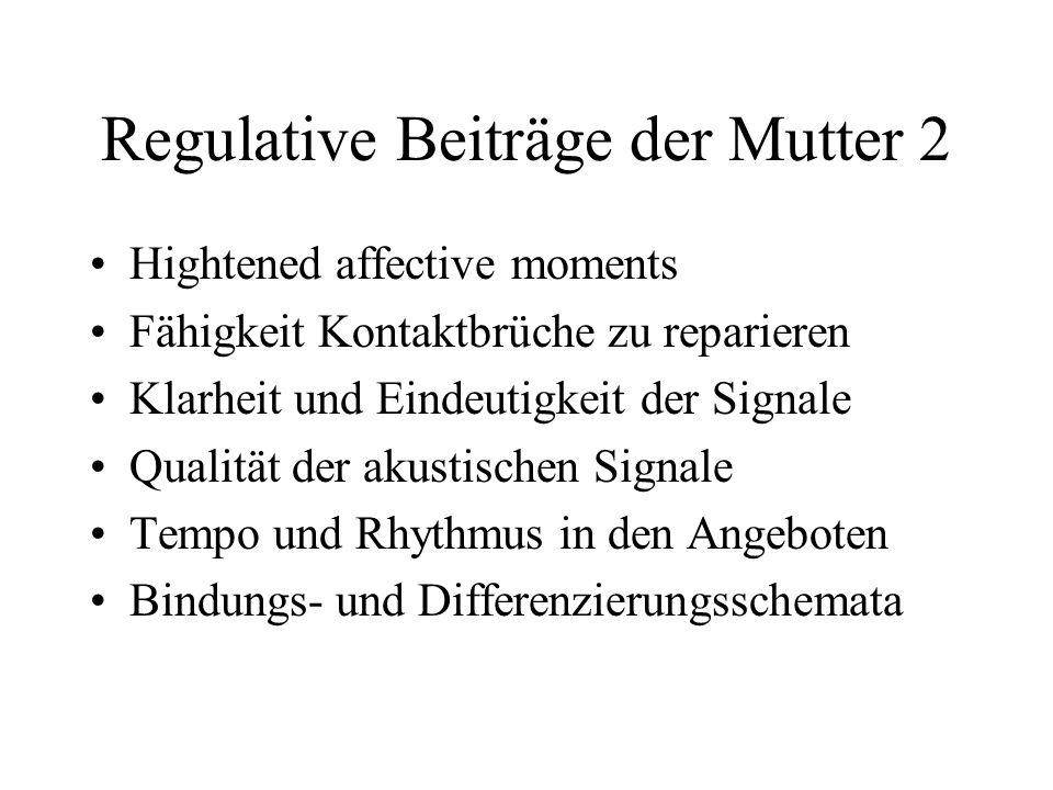 Regulative Beiträge der Mutter 2 Hightened affective moments Fähigkeit Kontaktbrüche zu reparieren Klarheit und Eindeutigkeit der Signale Qualität der akustischen Signale Tempo und Rhythmus in den Angeboten Bindungs- und Differenzierungsschemata