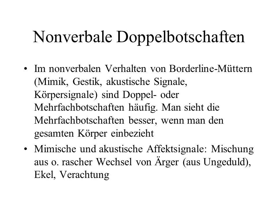Nonverbale Doppelbotschaften Im nonverbalen Verhalten von Borderline-Müttern (Mimik, Gestik, akustische Signale, Körpersignale) sind Doppel- oder Mehrfachbotschaften häufig.