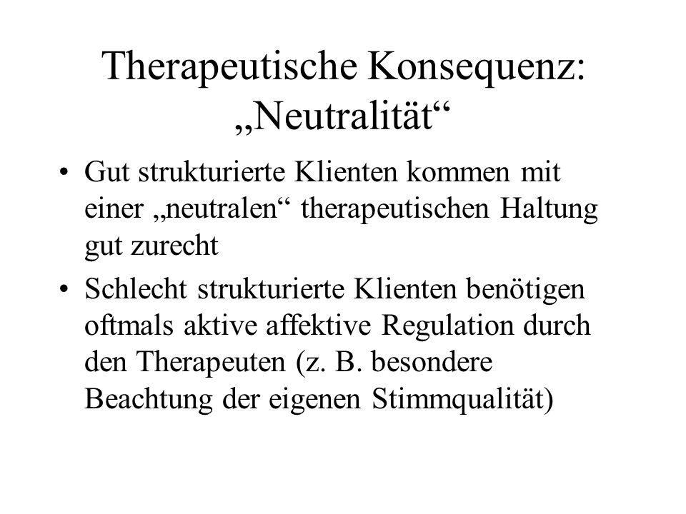Therapeutische Konsequenz: Neutralität Gut strukturierte Klienten kommen mit einer neutralen therapeutischen Haltung gut zurecht Schlecht strukturierte Klienten benötigen oftmals aktive affektive Regulation durch den Therapeuten (z.