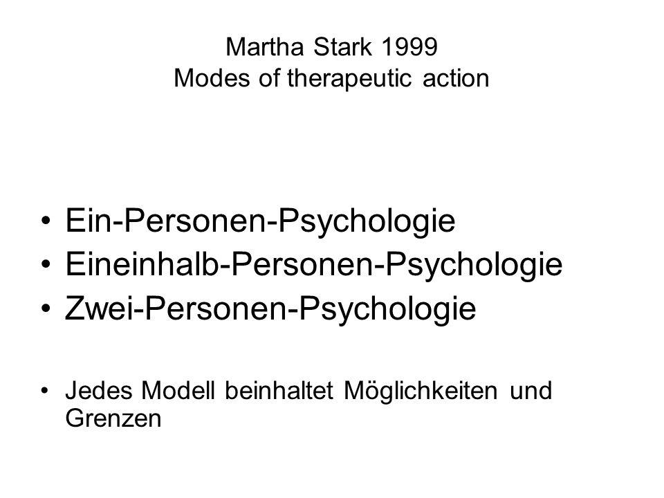 Martha Stark 1999 Modes of therapeutic action Ein-Personen-Psychologie Eineinhalb-Personen-Psychologie Zwei-Personen-Psychologie Jedes Modell beinhalt