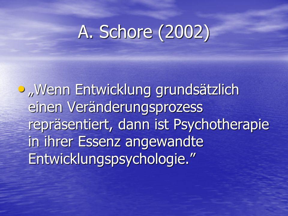 A. Schore (2002) Wenn Entwicklung grundsätzlich einen Veränderungsprozess repräsentiert, dann ist Psychotherapie in ihrer Essenz angewandte Entwicklun