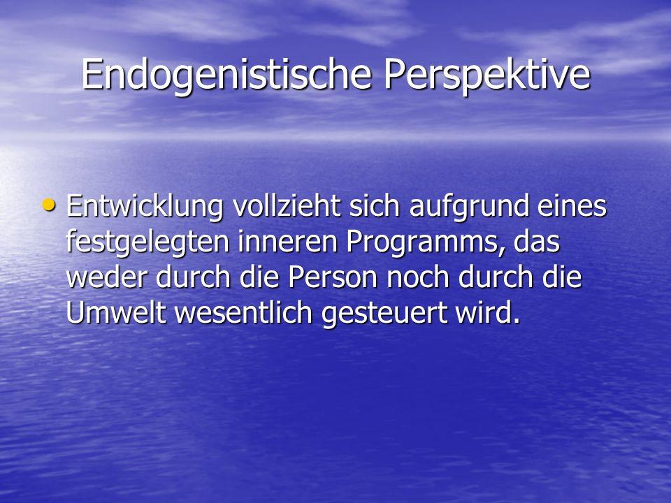 Endogenistische Perspektive Entwicklung vollzieht sich aufgrund eines festgelegten inneren Programms, das weder durch die Person noch durch die Umwelt wesentlich gesteuert wird.