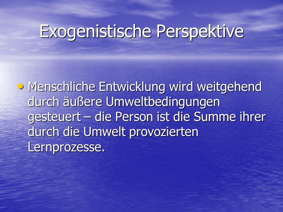 Exogenistische Perspektive Menschliche Entwicklung wird weitgehend durch äußere Umweltbedingungen gesteuert – die Person ist die Summe ihrer durch die