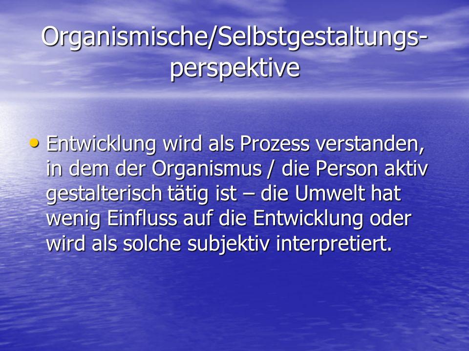 Organismische/Selbstgestaltungs- perspektive Entwicklung wird als Prozess verstanden, in dem der Organismus / die Person aktiv gestalterisch tätig ist – die Umwelt hat wenig Einfluss auf die Entwicklung oder wird als solche subjektiv interpretiert.
