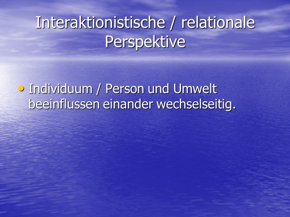 Interaktionistische / relationale Perspektive Individuum / Person und Umwelt beeinflussen einander wechselseitig.