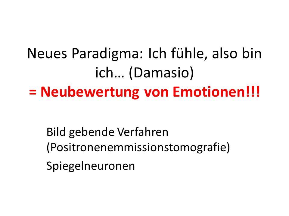 Neues Paradigma: Ich fühle, also bin ich… (Damasio) = Neubewertung von Emotionen!!! Bild gebende Verfahren (Positronenemmissionstomografie) Spiegelneu