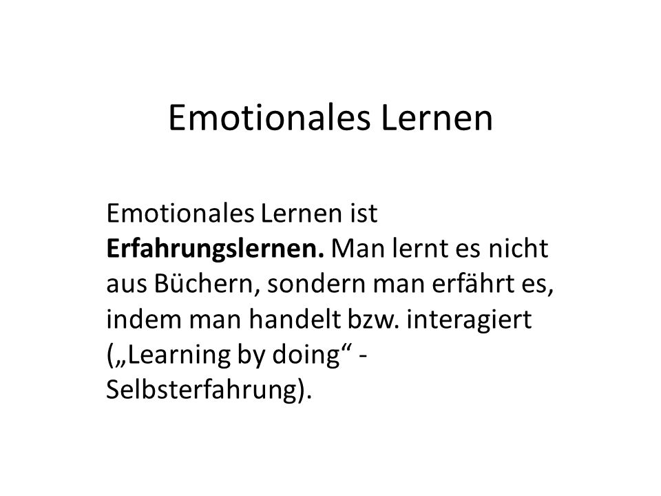 Emotionales Lernen Emotionales Lernen ist Erfahrungslernen.