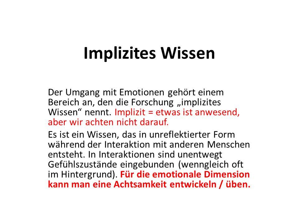 Implizites Wissen Der Umgang mit Emotionen gehört einem Bereich an, den die Forschung implizites Wissen nennt. Implizit = etwas ist anwesend, aber wir