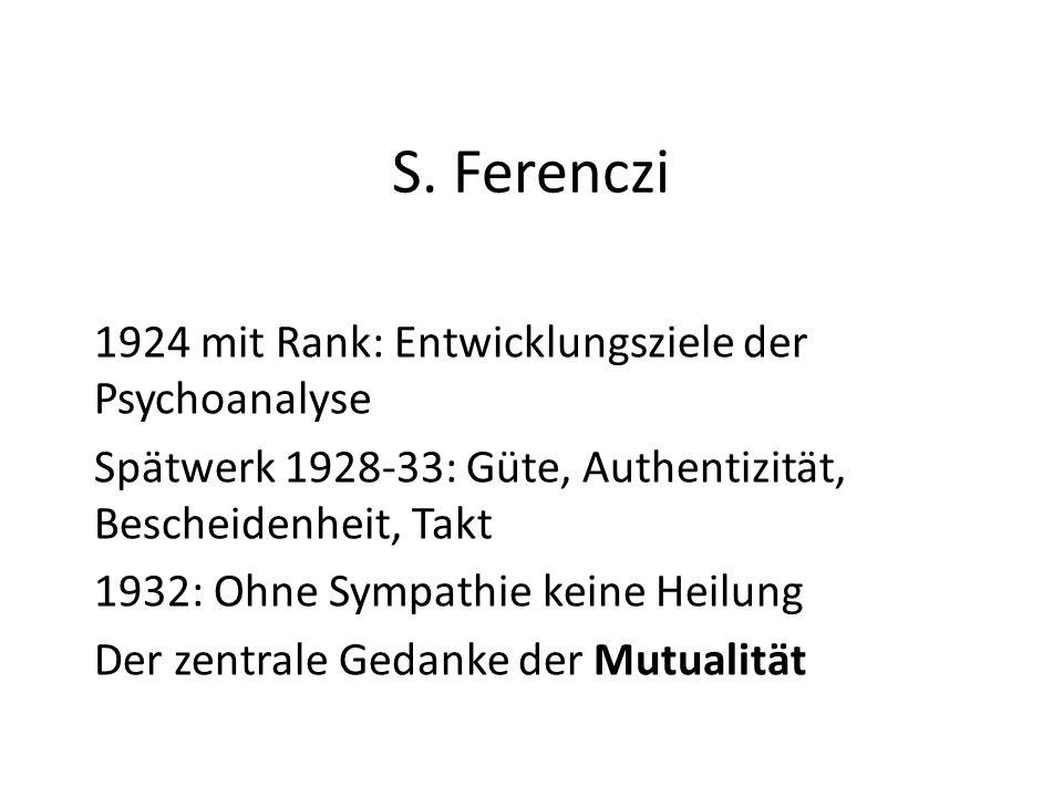 S. Ferenczi 1924 mit Rank: Entwicklungsziele der Psychoanalyse Spätwerk 1928-33: Güte, Authentizität, Bescheidenheit, Takt 1932: Ohne Sympathie keine