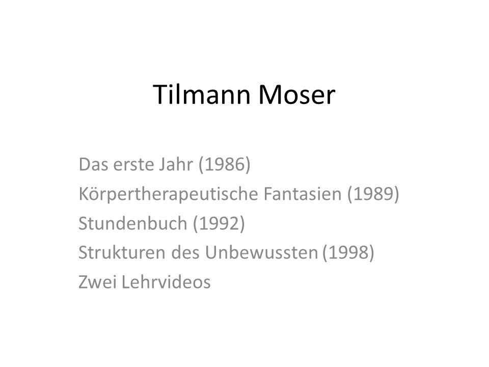 Tilmann Moser Das erste Jahr (1986) Körpertherapeutische Fantasien (1989) Stundenbuch (1992) Strukturen des Unbewussten (1998) Zwei Lehrvideos