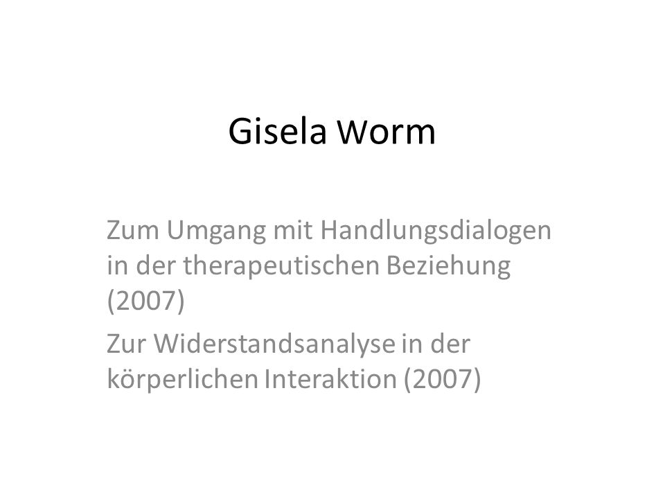 Gisela W orm Zum Umgang mit Handlungsdialogen in der therapeutischen Beziehung (2007) Zur Widerstandsanalyse in der körperlichen Interaktion (2007)