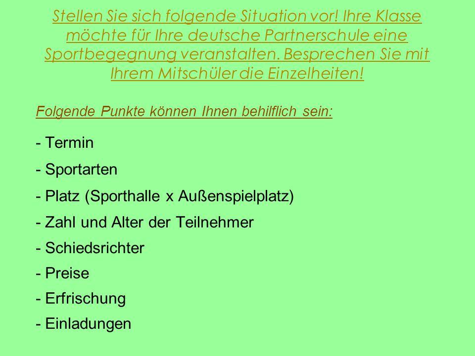 Stellen Sie sich folgende Situation vor! Ihre Klasse möchte für Ihre deutsche Partnerschule eine Sportbegegnung veranstalten. Besprechen Sie mit Ihrem
