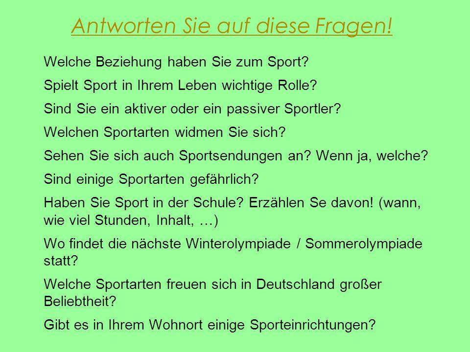 Antworten Sie auf diese Fragen! Welche Beziehung haben Sie zum Sport? Spielt Sport in Ihrem Leben wichtige Rolle? Sind Sie ein aktiver oder ein passiv