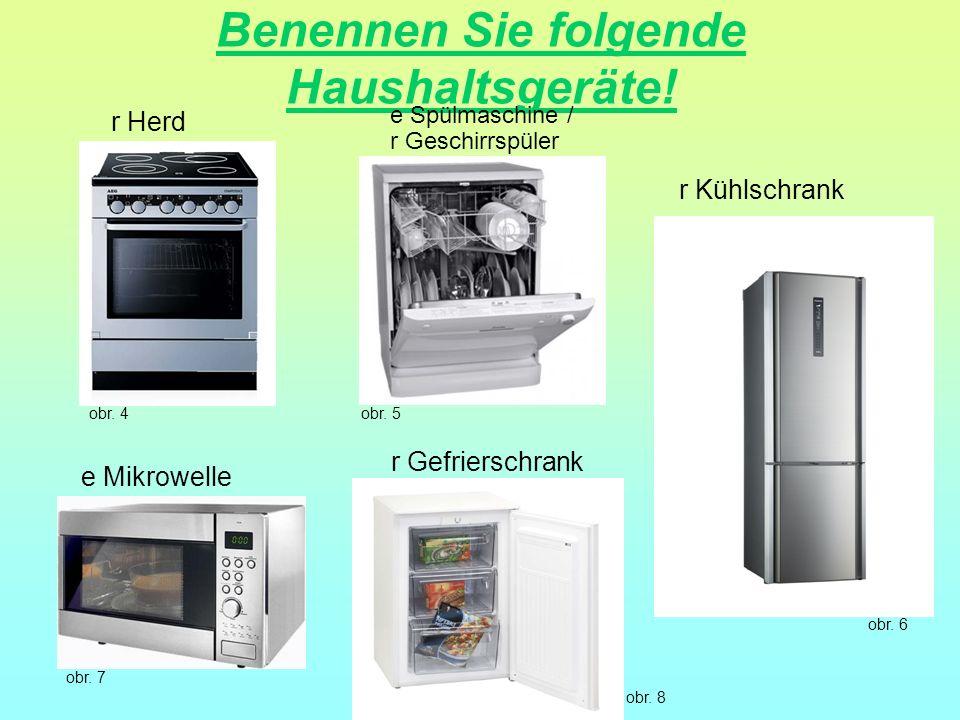 Benennen Sie folgende Haushaltsgeräte! r Herd e Mikrowelle r Kühlschrank r Gefrierschrank e Spülmaschine / r Geschirrspüler obr. 4obr. 5 obr. 6 obr. 8
