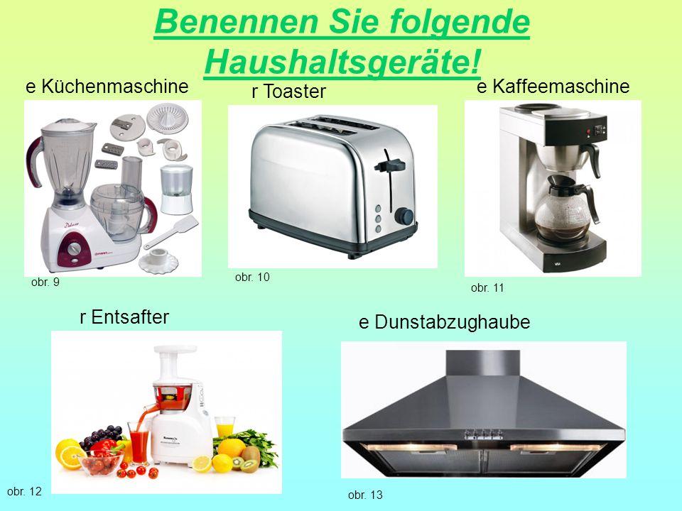 Benennen Sie folgende Haushaltsgeräte! e Küchenmaschine r Entsafter e Kaffeemaschine e Dunstabzughaube r Toaster obr. 9 obr. 10 obr. 11 obr. 12 obr. 1