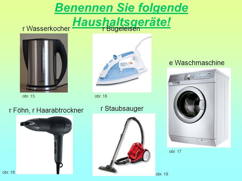 Benennen Sie folgende Haushaltsgeräte! r Staubsauger r Föhn, r Haarabtrockner e Waschmaschine r Bügeleisenr Wasserkocher obr. 15obr. 16 obr. 17 obr. 1