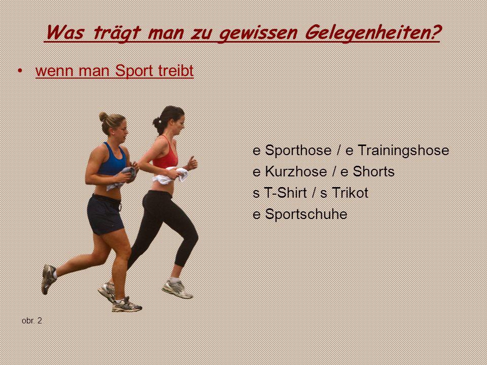 Was trägt man zu gewissen Gelegenheiten? wenn man Sport treibt e Sporthose / e Trainingshose e Kurzhose / e Shorts s T-Shirt / s Trikot e Sportschuhe