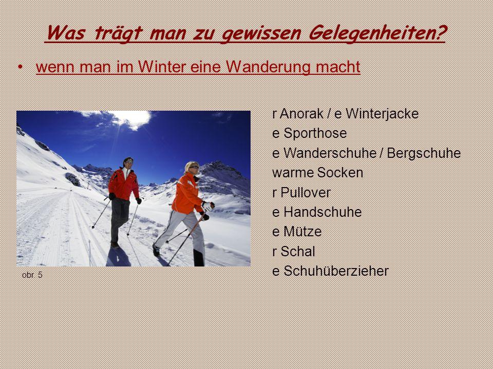 Was trägt man zu gewissen Gelegenheiten? wenn man im Winter eine Wanderung macht r Anorak / e Winterjacke e Sporthose e Wanderschuhe / Bergschuhe warm
