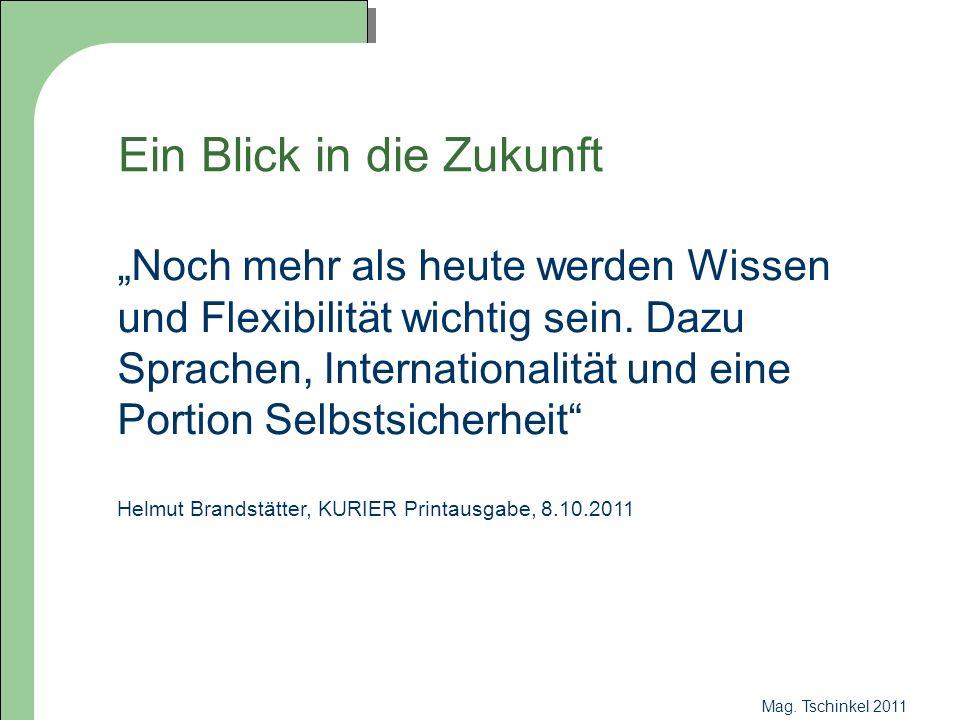 Mag. Tschinkel 2011 Ein Blick in die Zukunft Noch mehr als heute werden Wissen und Flexibilität wichtig sein. Dazu Sprachen, Internationalität und ein