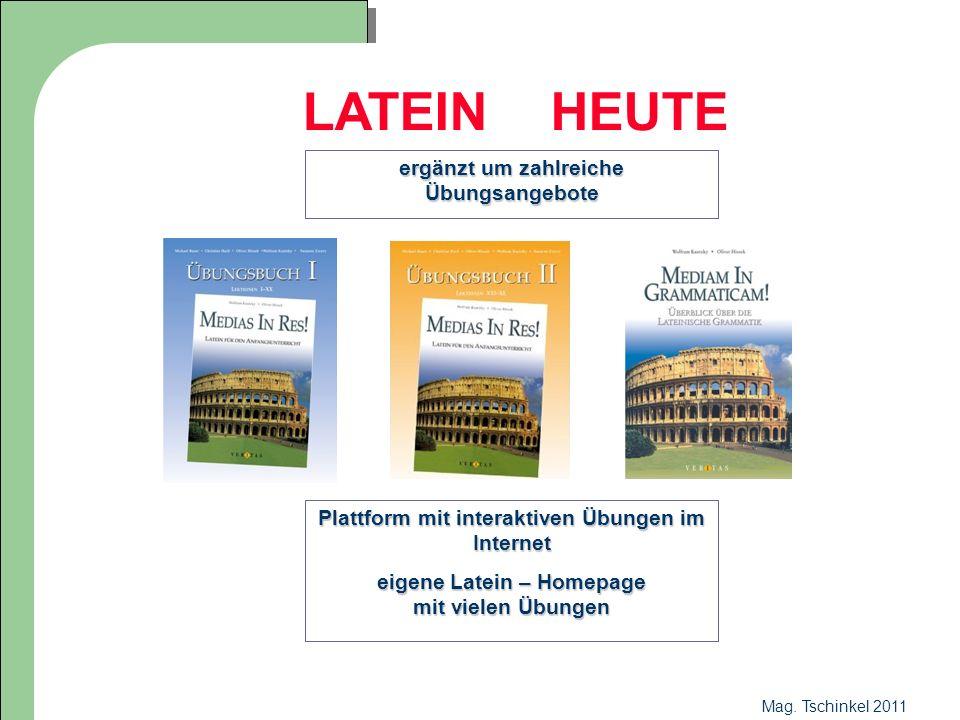 Mag. Tschinkel 2011 LATEIN HEUTE ergänzt um zahlreiche Übungsangebote Plattform mit interaktiven Übungen im Internet eigene Latein – Homepage mit viel