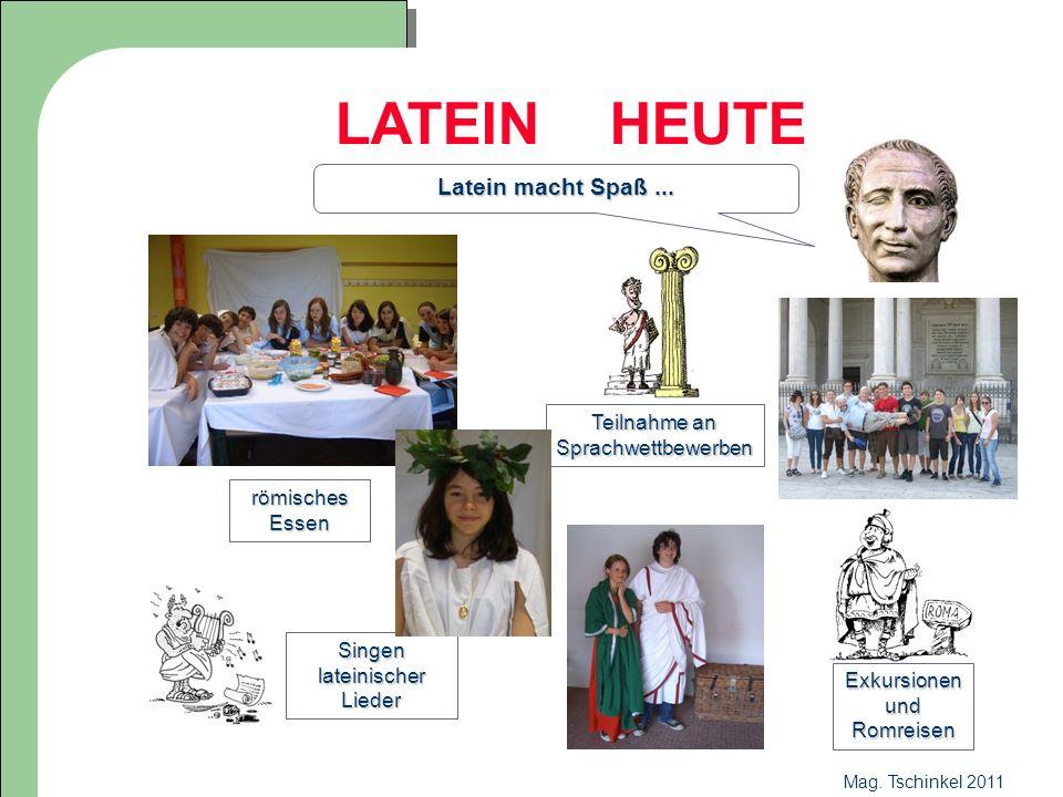Mag. Tschinkel 2011 LATEIN HEUTE Latein macht Spaß... römisches Essen Teilnahme an Sprachwettbewerben Exkursionen und Romreisen Singen lateinischer Li