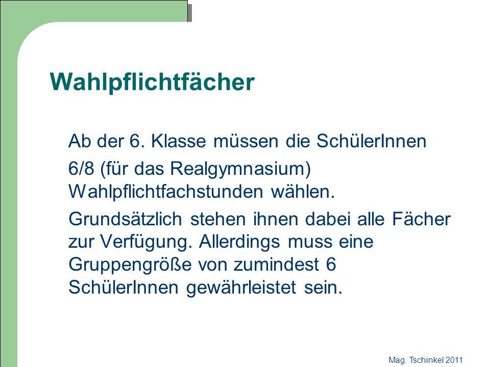 Mag. Tschinkel 2011 Wahlpflichtfächer Ab der 6. Klasse müssen die SchülerInnen 6/8 (für das Realgymnasium) Wahlpflichtfachstunden wählen. Grundsätzlic