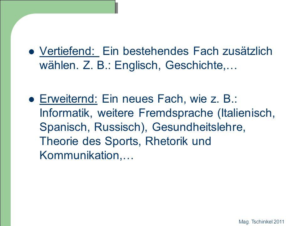 Mag. Tschinkel 2011 Vertiefend: Ein bestehendes Fach zusätzlich wählen. Z. B.: Englisch, Geschichte,… Erweiternd: Ein neues Fach, wie z. B.: Informati