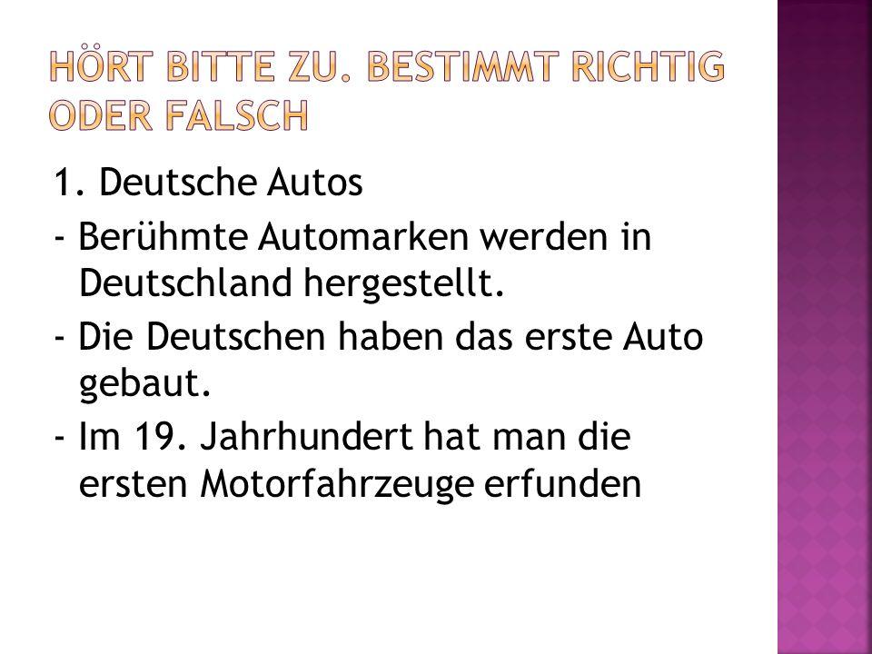 1. Deutsche Autos - Berühmte Automarken werden in Deutschland hergestellt. - Die Deutschen haben das erste Auto gebaut. - Im 19. Jahrhundert hat man d