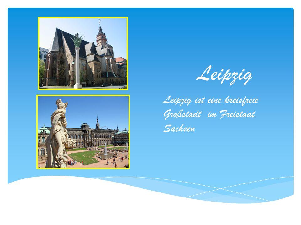 Leipzig Leipzig ist eine kreisfreie Großstadt im Freistaat Sachsen