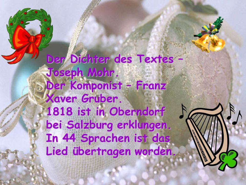 Der Dichter des Textes – Joseph Mohr. Der Komponist – Franz Xaver Gruber. 1818 ist in Oberndorf bei Salzburg erklungen. In 44 Sprachen ist das Lied üb