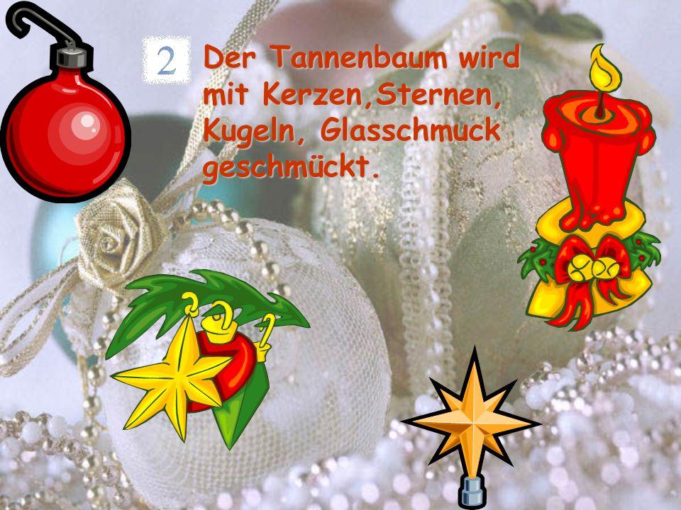 Der Tannenbaum wird mit Kerzen,Sternen, Kugeln, Glasschmuck geschmückt.