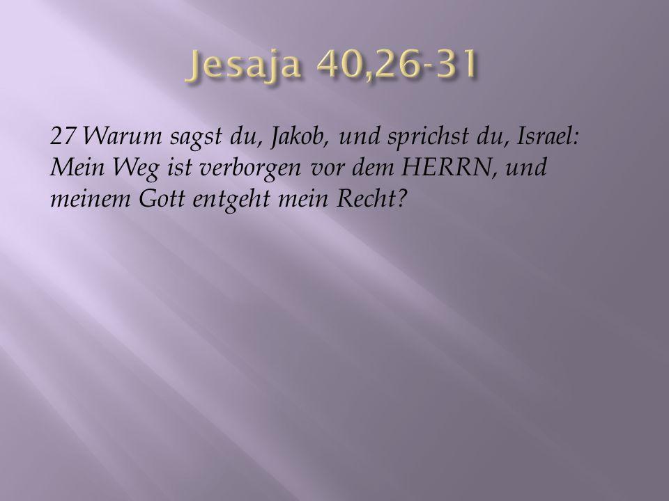 27 Warum sagst du, Jakob, und sprichst du, Israel: Mein Weg ist verborgen vor dem HERRN, und meinem Gott entgeht mein Recht?