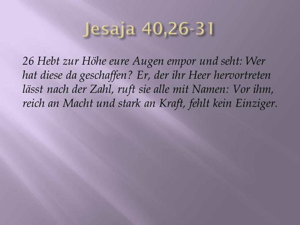 26 Hebt zur Höhe eure Augen empor und seht: Wer hat diese da geschaffen? Er, der ihr Heer hervortreten lässt nach der Zahl, ruft sie alle mit Namen: V