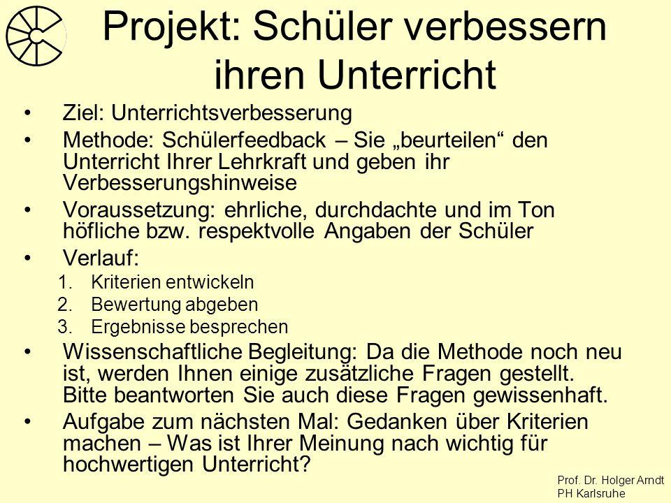 Prof. Dr. Holger Arndt PH Karlsruhe Projekt: Schüler verbessern ihren Unterricht Ziel: Unterrichtsverbesserung Methode: Schülerfeedback – Sie beurteil