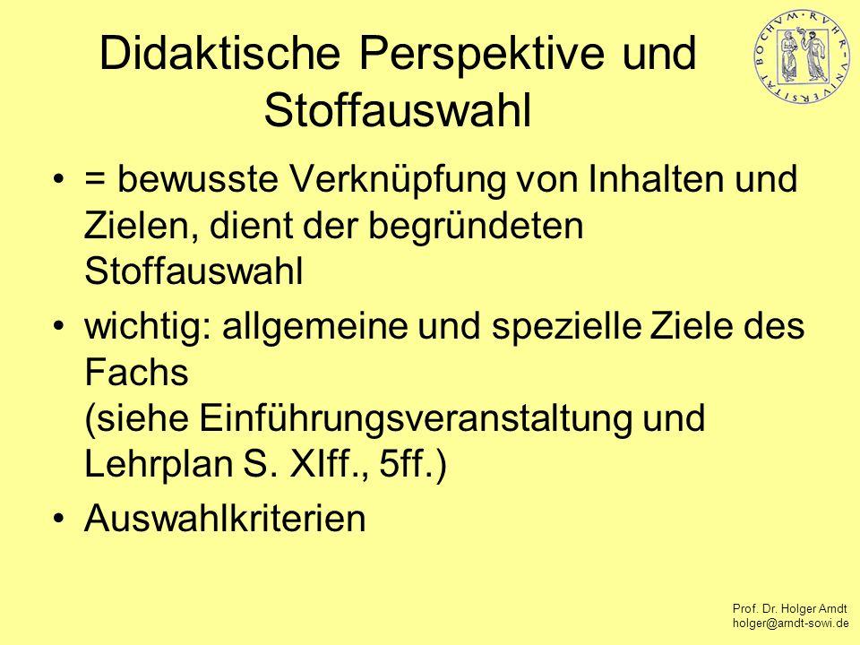 Prof. Dr. Holger Arndt holger@arndt-sowi.de Didaktische Perspektive und Stoffauswahl = bewusste Verknüpfung von Inhalten und Zielen, dient der begründ