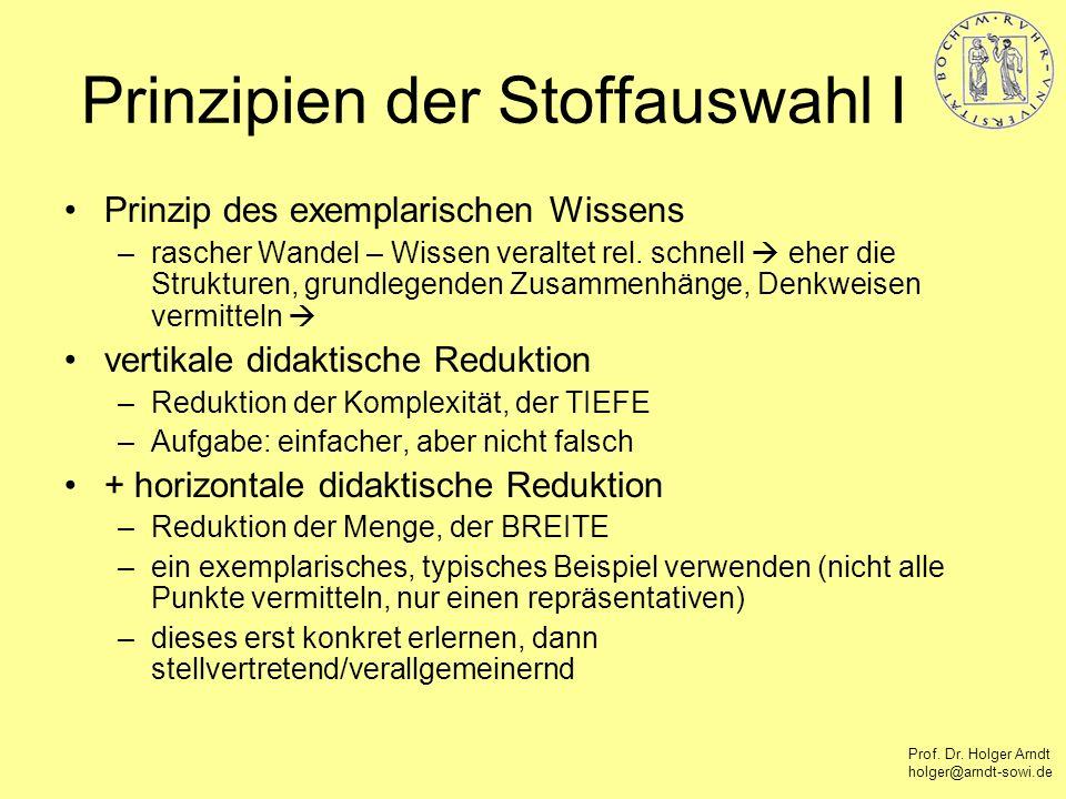 Prof. Dr. Holger Arndt holger@arndt-sowi.de Prinzipien der Stoffauswahl I Prinzip des exemplarischen Wissens –rascher Wandel – Wissen veraltet rel. sc