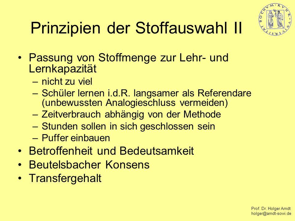 Prof. Dr. Holger Arndt holger@arndt-sowi.de Prinzipien der Stoffauswahl II Passung von Stoffmenge zur Lehr- und Lernkapazität –nicht zu viel –Schüler