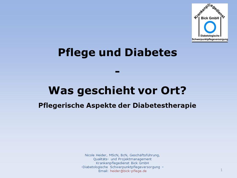 Pflege und Diabetes - Was geschieht vor Ort? Pflegerische Aspekte der Diabetestherapie Nicole Heider, MScN, BcN, Geschäftsführung, Qualitäts- und Proj