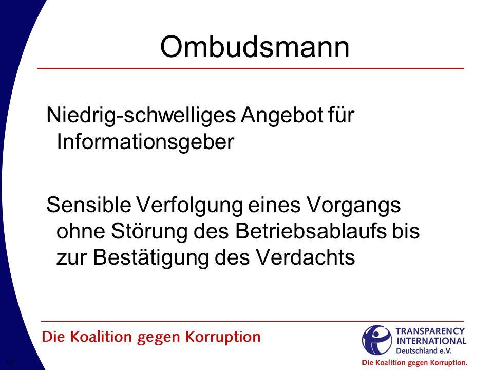 12 Ombudsmann Niedrig-schwelliges Angebot für Informationsgeber Sensible Verfolgung eines Vorgangs ohne Störung des Betriebsablaufs bis zur Bestätigung des Verdachts