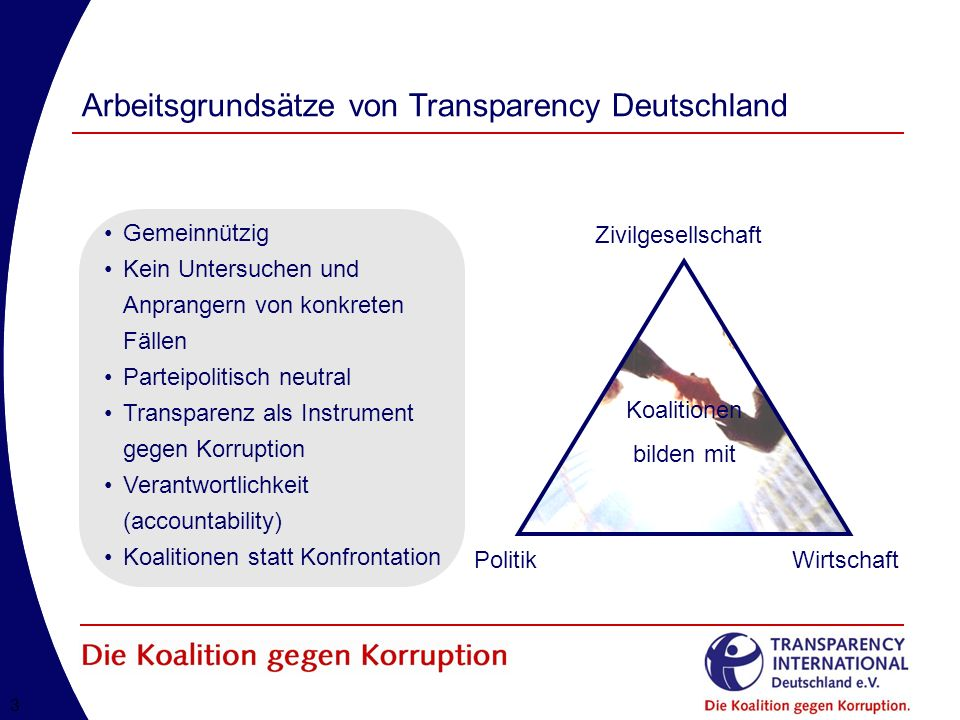 33 Arbeitsgrundsätze von Transparency Deutschland Koalitionen bilden mit Zivilgesellschaft PolitikWirtschaft Gemeinnützig Kein Untersuchen und Anprangern von konkreten Fällen Parteipolitisch neutral Transparenz als Instrument gegen Korruption Verantwortlichkeit (accountability) Koalitionen statt Konfrontation