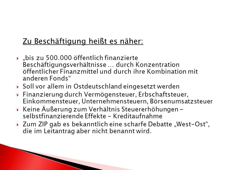 Zu Beschäftigung heißt es näher: bis zu 500.000 öffentlich finanzierte Beschäftigungsverhältnisse … durch Konzentration öffentlicher Finanzmittel und durch ihre Kombination mit anderen Fonds Soll vor allem in Ostdeutschland eingesetzt werden Finanzierung durch Vermögensteuer, Erbschaftsteuer, Einkommensteuer, Unternehmensteuern, Börsenumsatzsteuer Keine Äußerung zum Verhältnis Steuererhöhungen - selbstfinanzierende Effekte – Kreditaufnahme Zum ZIP gab es bekanntlich eine scharfe Debatte West-Ost, die im Leitantrag aber nicht benannt wird.