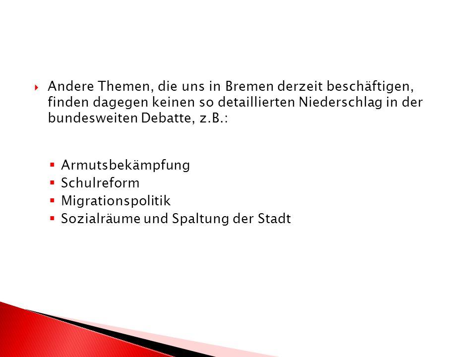 Andere Themen, die uns in Bremen derzeit beschäftigen, finden dagegen keinen so detaillierten Niederschlag in der bundesweiten Debatte, z.B.: Armutsbekämpfung Schulreform Migrationspolitik Sozialräume und Spaltung der Stadt