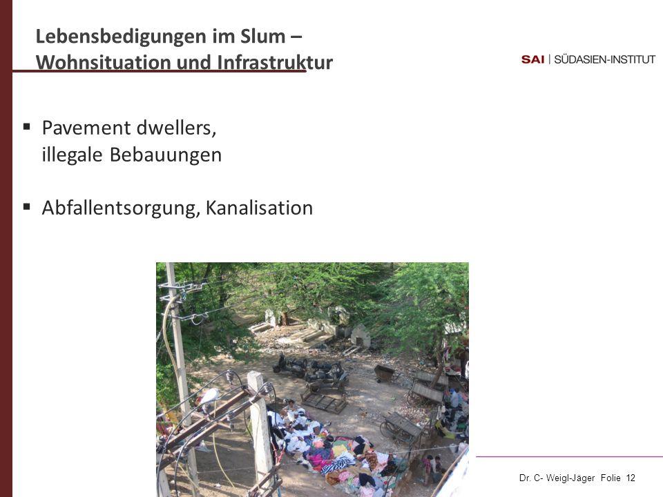 Dr. C- Weigl-Jäger Folie 12 Lebensbedigungen im Slum – Wohnsituation und Infrastruktur Pavement dwellers, illegale Bebauungen Abfallentsorgung, Kanali