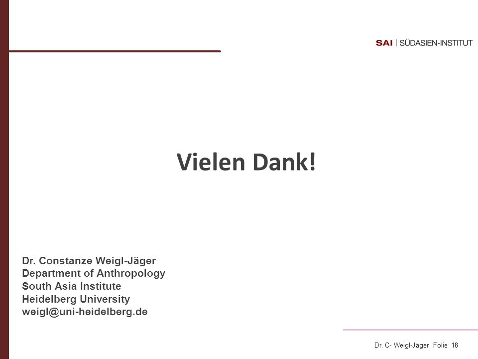 Dr. C- Weigl-Jäger Folie 18 Vielen Dank! Dr. Constanze Weigl-Jäger Department of Anthropology South Asia Institute Heidelberg University weigl@uni-hei