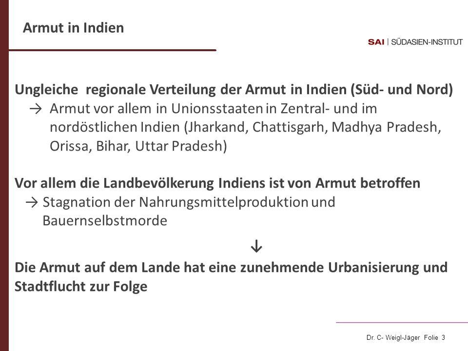 Dr. C- Weigl-Jäger Folie 3 Ungleiche regionale Verteilung der Armut in Indien (Süd- und Nord) Armut vor allem in Unionsstaaten in Zentral- und im nord