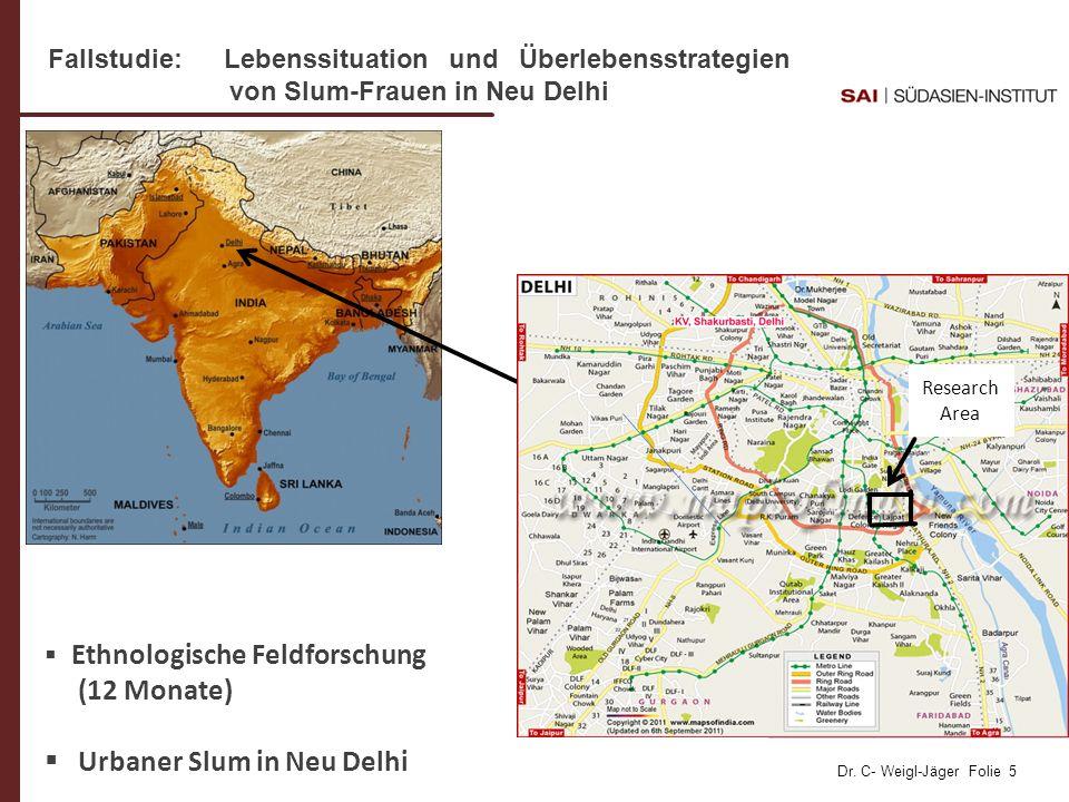 Dr. C- Weigl-Jäger Folie 5 Ethnologische Feldforschung (12 Monate) Urbaner Slum in Neu Delhi Research Area Fallstudie: Lebenssituation und Überlebenss