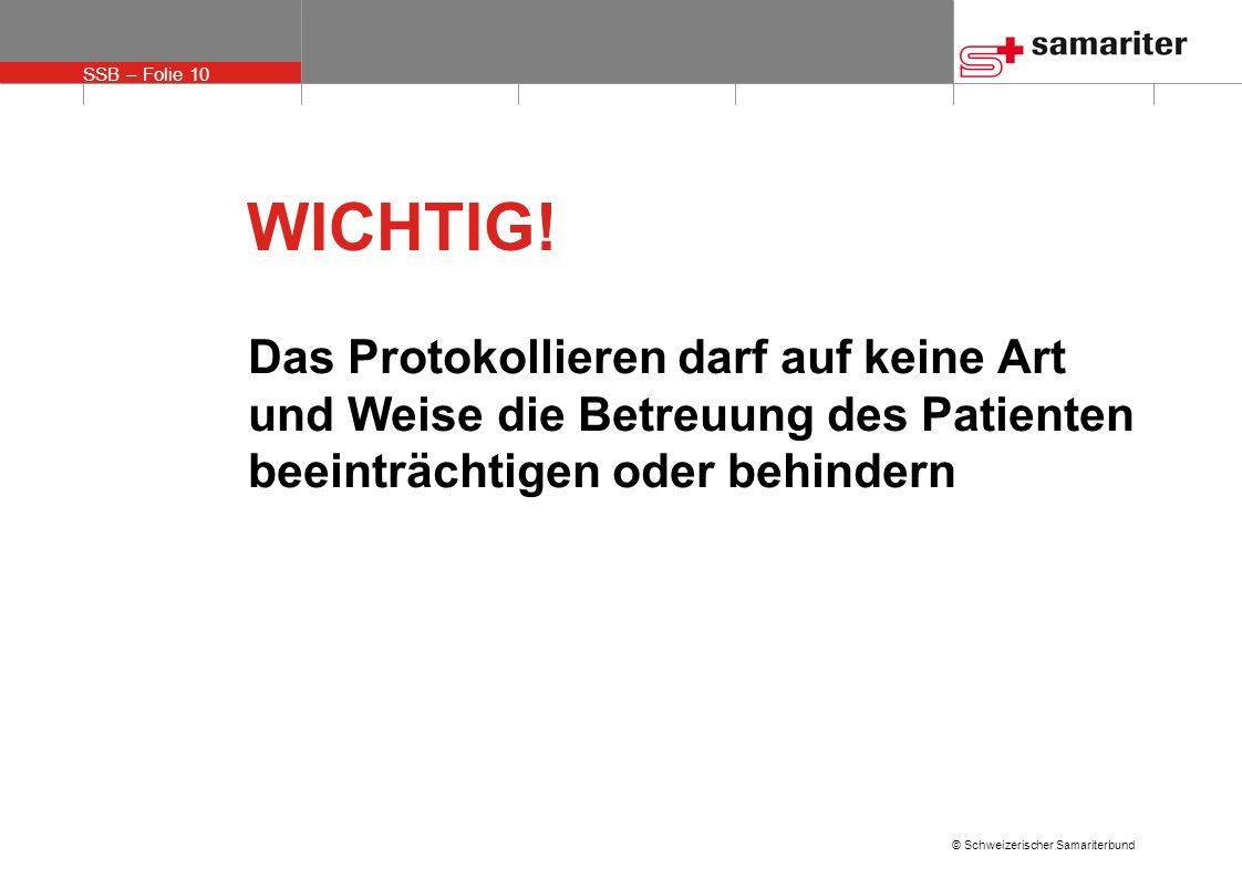SSB – Folie 10 © Schweizerischer Samariterbund WICHTIG! Das Protokollieren darf auf keine Art und Weise die Betreuung des Patienten beeinträchtigen od