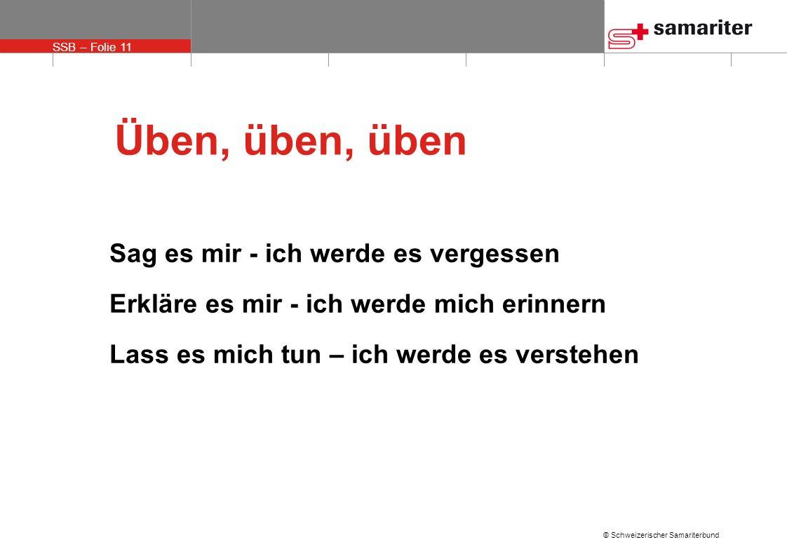 SSB – Folie 11 © Schweizerischer Samariterbund Sag es mir - ich werde es vergessen Erkläre es mir - ich werde mich erinnern Lass es mich tun – ich wer