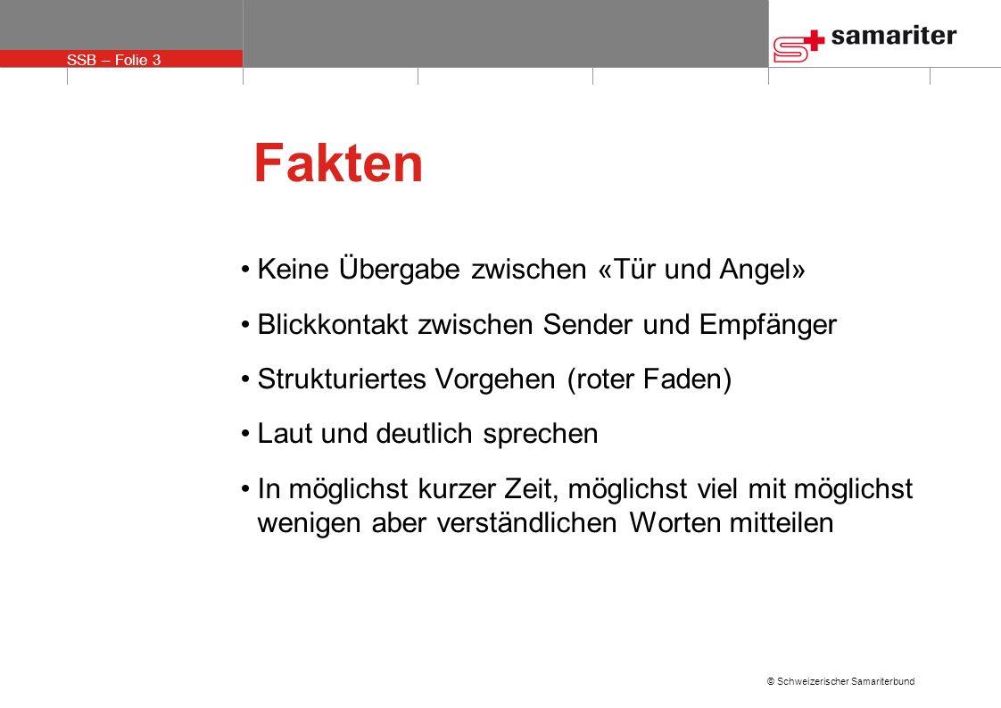 SSB – Folie 3 © Schweizerischer Samariterbund Fakten Keine Übergabe zwischen «Tür und Angel» Blickkontakt zwischen Sender und Empfänger Strukturiertes